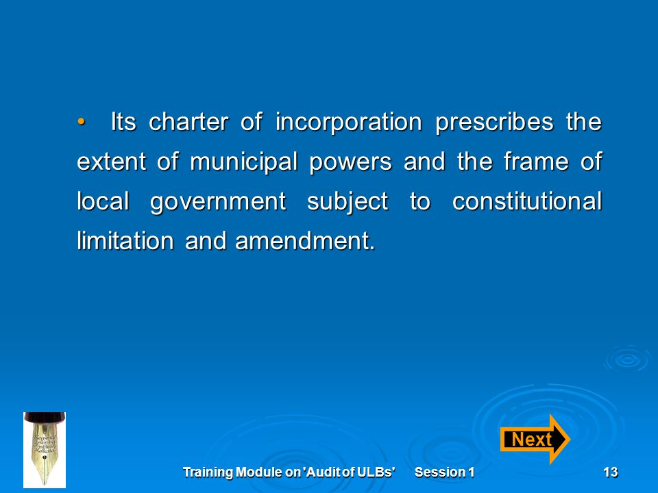 Training Module on 'Audit of ULBs' Session 113 Its charter of incorporation prescribes the extent of municipal powers and the frame of local governmen