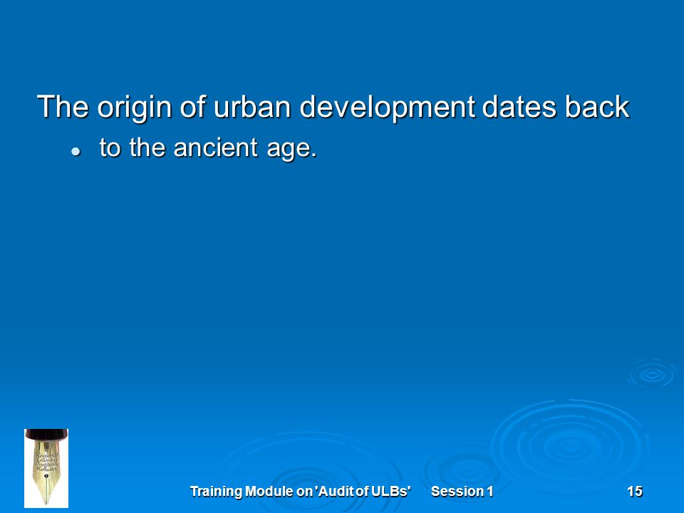 Training Module on 'Audit of ULBs' Session 115 The origin of urban development dates back to the ancient age. to the ancient age.