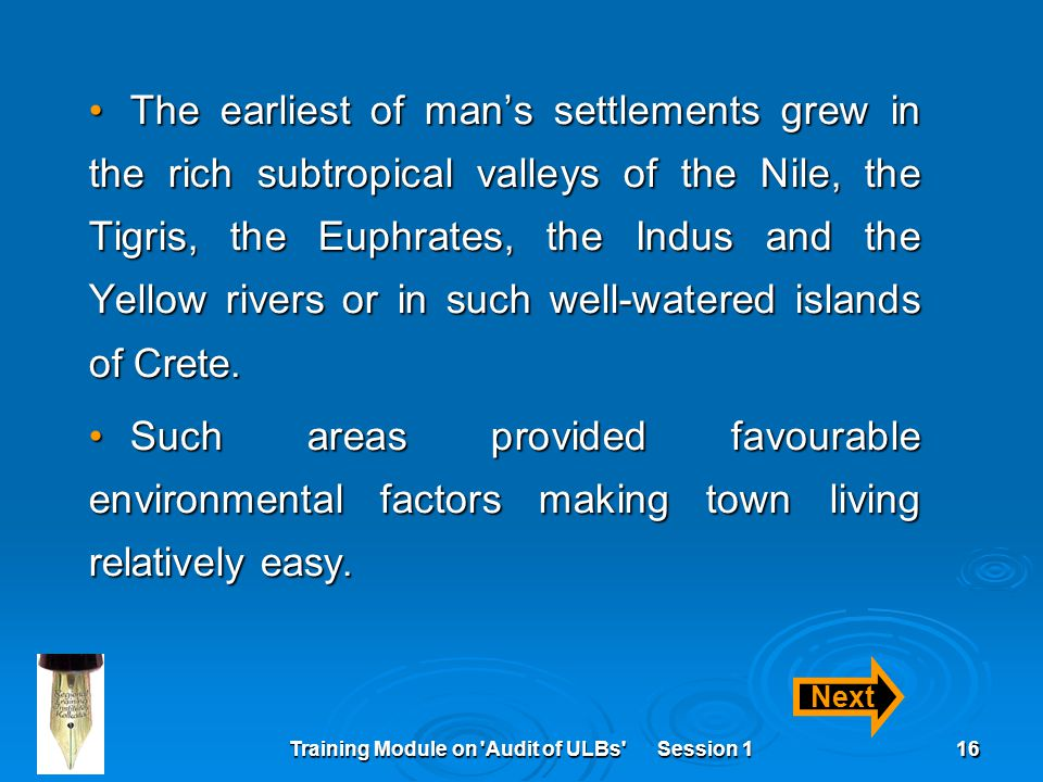 Training Module on Audit of ULBs Session 116 The earliest of man's settlements grew in the rich subtropical valleys of the Nile, the Tigris, the Euphrates, the Indus and the Yellow rivers or in such well-watered islands of Crete.The earliest of man's settlements grew in the rich subtropical valleys of the Nile, the Tigris, the Euphrates, the Indus and the Yellow rivers or in such well-watered islands of Crete.