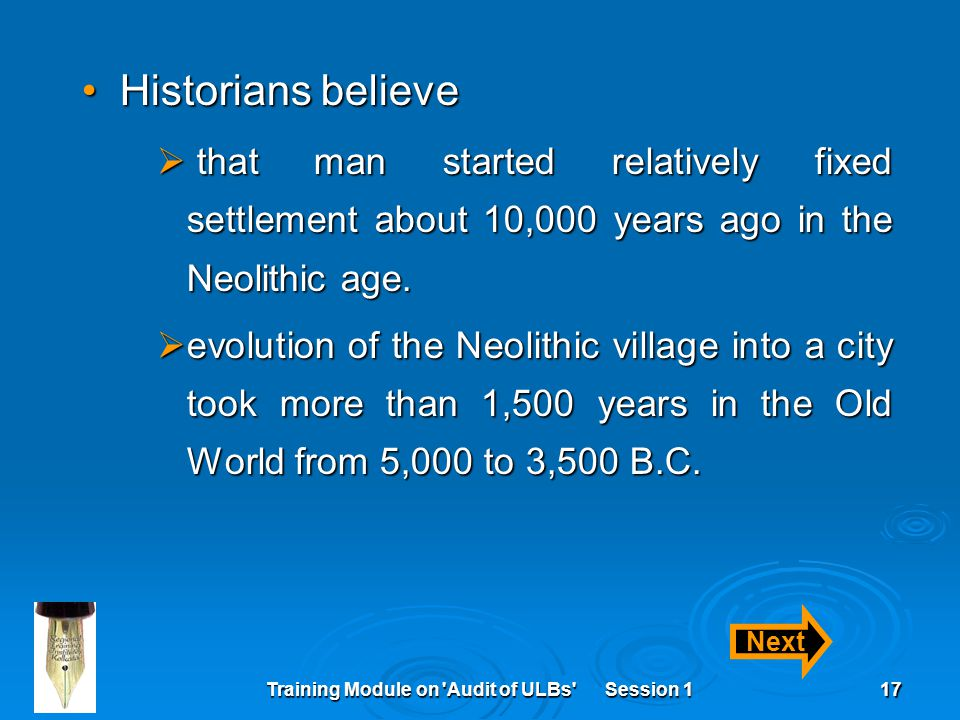 Training Module on Audit of ULBs Session 117 Historians believeHistorians believe  that man started relatively fixed settlement about 10,000 years ago in the Neolithic age.