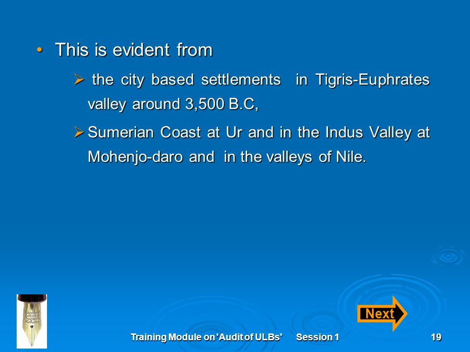 Training Module on Audit of ULBs Session 119 This is evident fromThis is evident from  the city based settlements in Tigris-Euphrates valley around 3,500 B.C,  Sumerian Coast at Ur and in the Indus Valley at Mohenjo-daro and in the valleys of Nile.