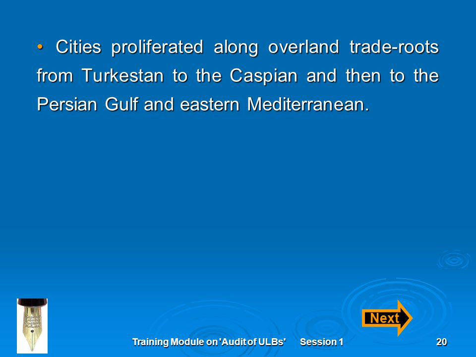 Training Module on 'Audit of ULBs' Session 120 Cities proliferated along overland trade-roots from Turkestan to the Caspian and then to the Persian Gu
