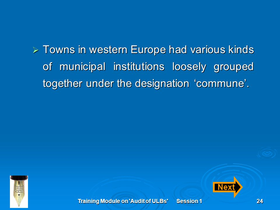 Training Module on Audit of ULBs Session 124  Towns in western Europe had various kinds of municipal institutions loosely grouped together under the designation 'commune'.