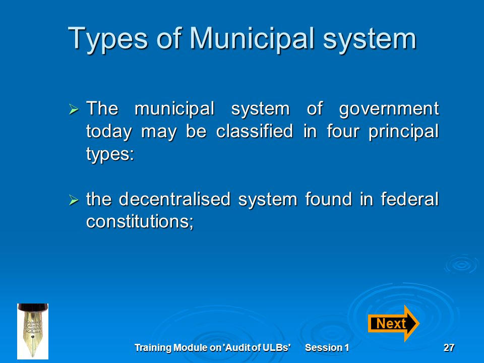 Training Module on Audit of ULBs Session 127 Types of Municipal system  The municipal system of government today may be classified in four principal types:  the decentralised system found in federal constitutions; Next
