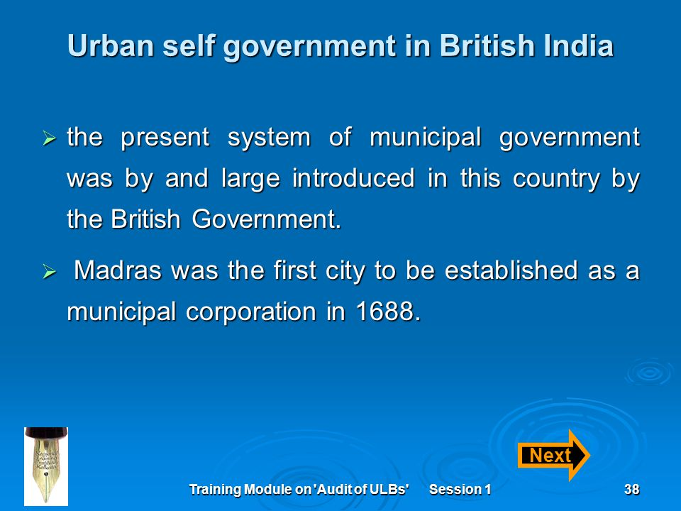 Training Module on Audit of ULBs Session 138 Urban self government in British India  the present system of municipal government was by and large introduced in this country by the British Government.