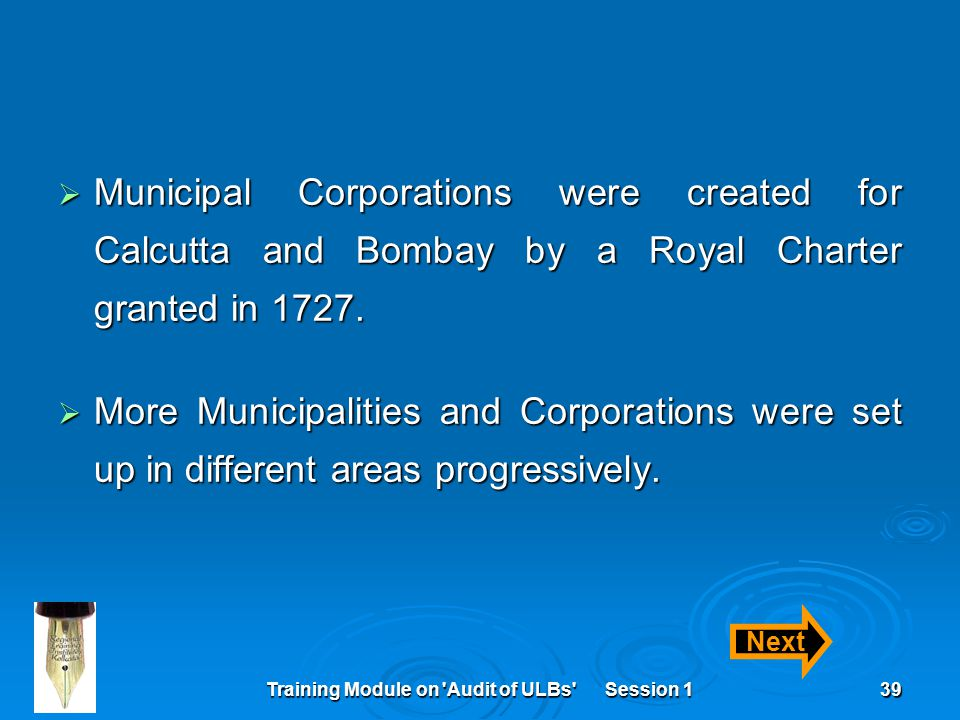 Training Module on 'Audit of ULBs' Session 139  Municipal Corporations were created for Calcutta and Bombay by a Royal Charter granted in 1727.  Mor