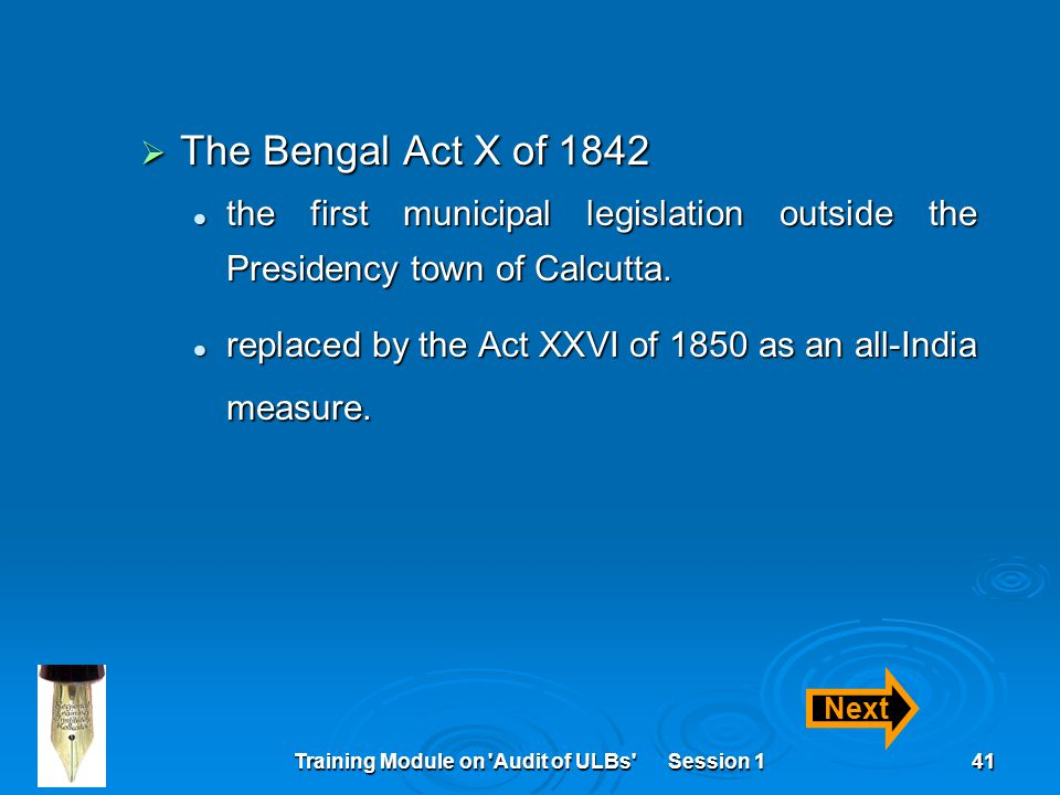 Training Module on Audit of ULBs Session 141  The Bengal Act X of 1842 the first municipal legislation outside the Presidency town of Calcutta.