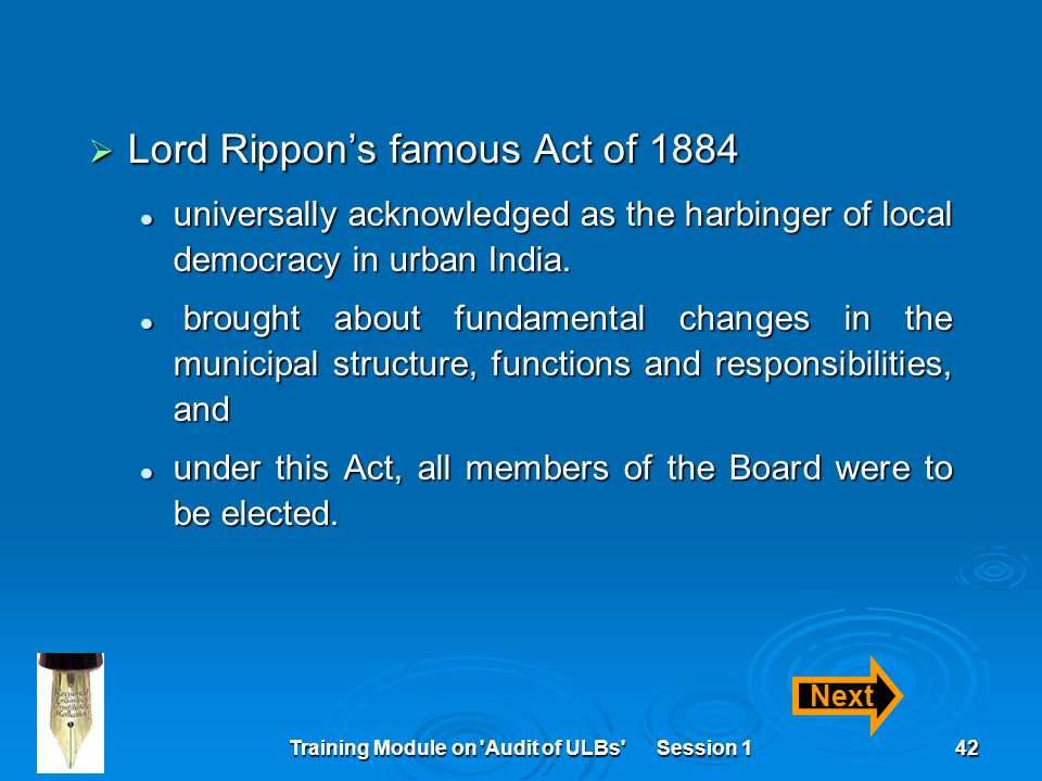 Training Module on Audit of ULBs Session 142  Lord Rippon's famous Act of 1884 universally acknowledged as the harbinger of local democracy in urban India.