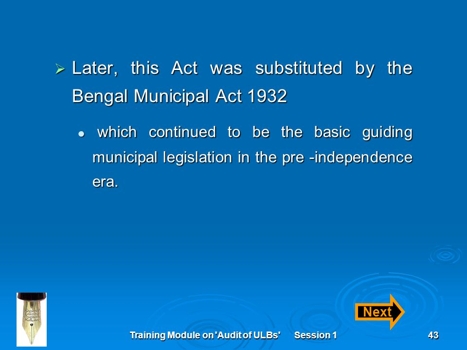 Training Module on Audit of ULBs Session 143  Later, this Act was substituted by the Bengal Municipal Act 1932 which continued to be the basic guiding municipal legislation in the pre -independence era.