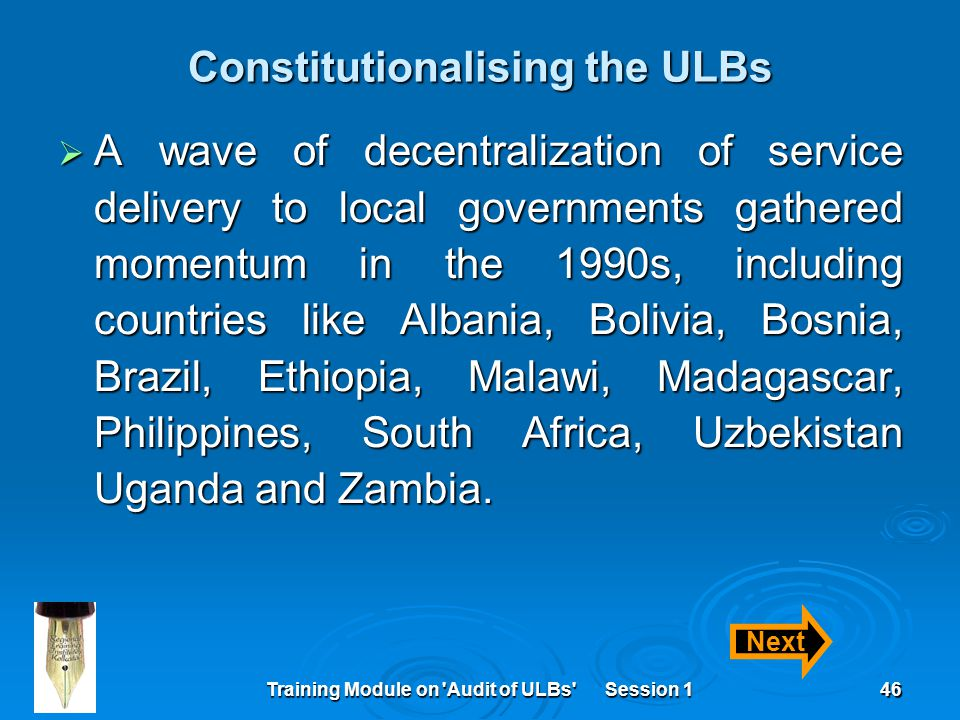 Training Module on Audit of ULBs Session 146 Constitutionalising the ULBs  A wave of decentralization of service delivery to local governments gathered momentum in the 1990s, including countries like Albania, Bolivia, Bosnia, Brazil, Ethiopia, Malawi, Madagascar, Philippines, South Africa, Uzbekistan Uganda and Zambia.