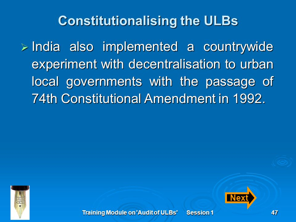 Training Module on Audit of ULBs Session 147 Constitutionalising the ULBs  India also implemented a countrywide experiment with decentralisation to urban local governments with the passage of 74th Constitutional Amendment in 1992.