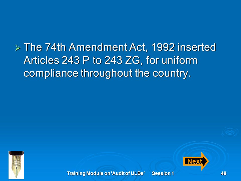 Training Module on Audit of ULBs Session 148  The 74th Amendment Act, 1992 inserted Articles 243 P to 243 ZG, for uniform compliance throughout the country.