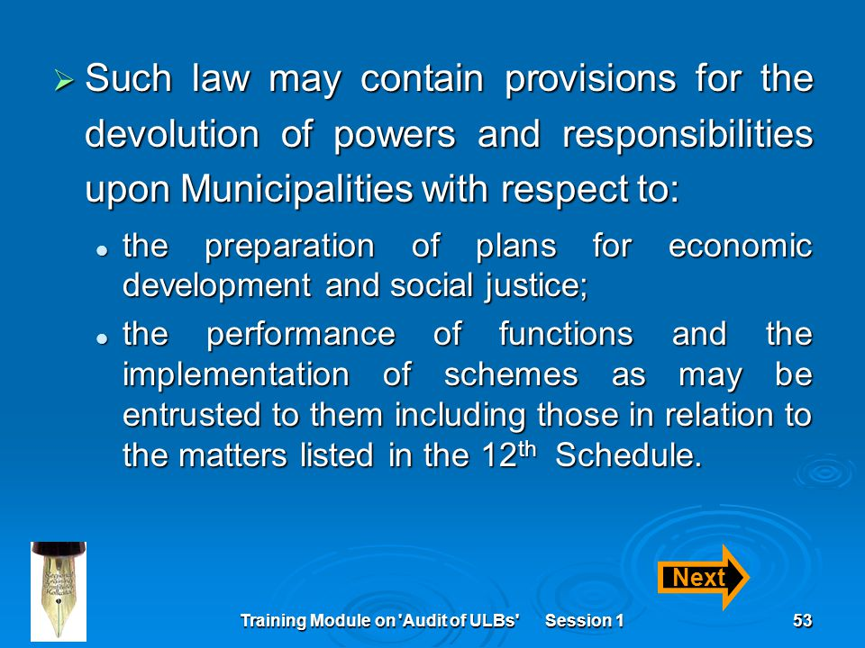 Training Module on Audit of ULBs Session 153  Such law may contain provisions for the devolution of powers and responsibilities upon Municipalities with respect to: the preparation of plans for economic development and social justice; the preparation of plans for economic development and social justice; the performance of functions and the implementation of schemes as may be entrusted to them including those in relation to the matters listed in the 12 th Schedule.