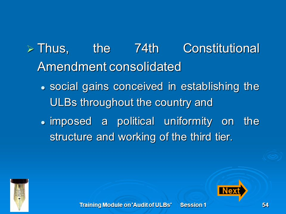 Training Module on Audit of ULBs Session 154  Thus, the 74th Constitutional Amendment consolidated social gains conceived in establishing the ULBs throughout the country and social gains conceived in establishing the ULBs throughout the country and imposed a political uniformity on the structure and working of the third tier.