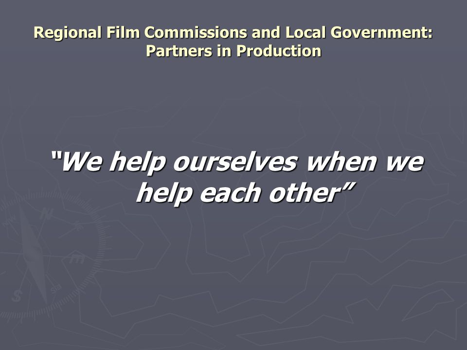 Regional Film Commissions and Local Government: Partners in Production We help ourselves when we help each other