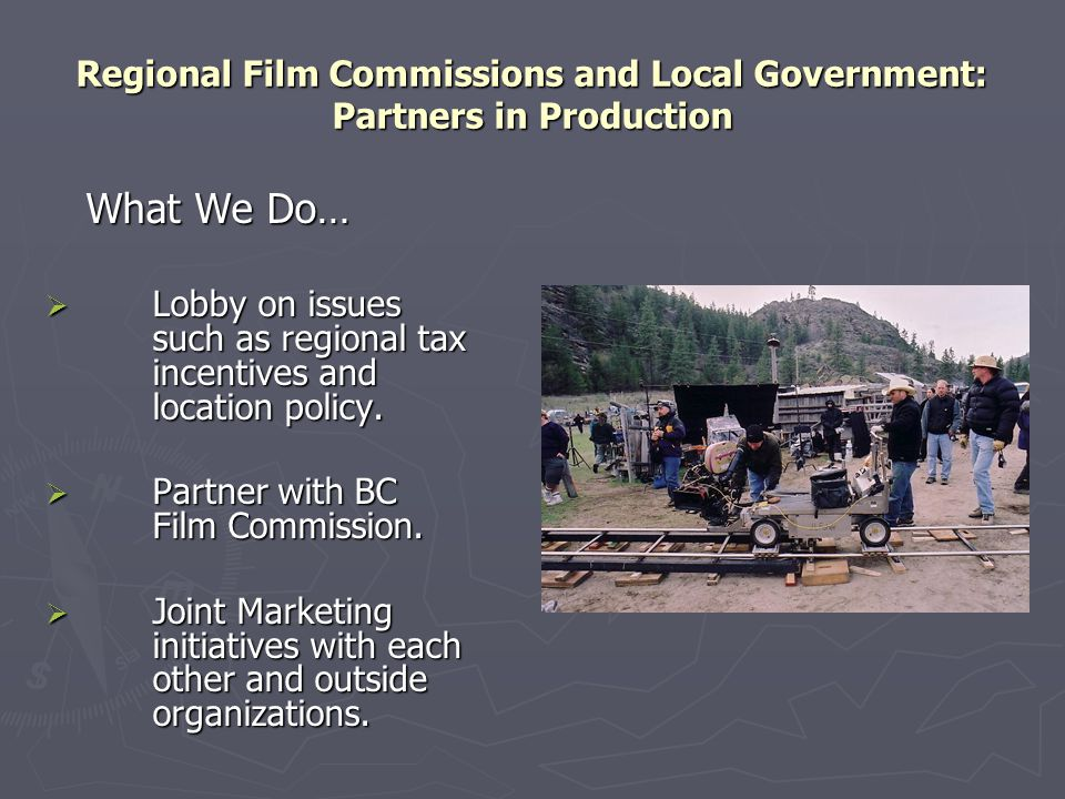 Regional Film Commissions and Local Government: Partners in Production What We Do…  Lobby on issues such as regional tax incentives and location poli
