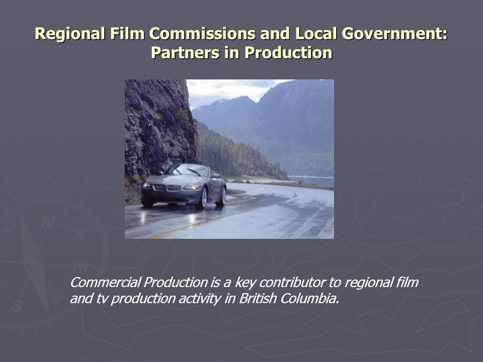 Regional Film Commissions and Local Government: Partners in Production Commercial Production is a key contributor to regional film and tv production activity in British Columbia.