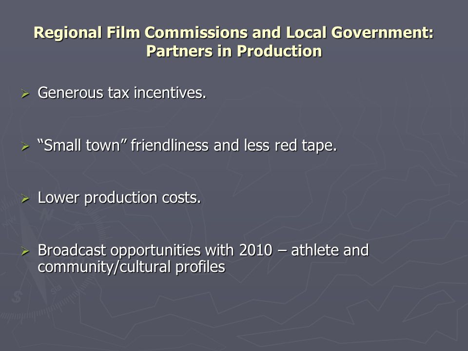 """Regional Film Commissions and Local Government: Partners in Production  Generous tax incentives.  """"Small town"""" friendliness and less red tape.  Low"""