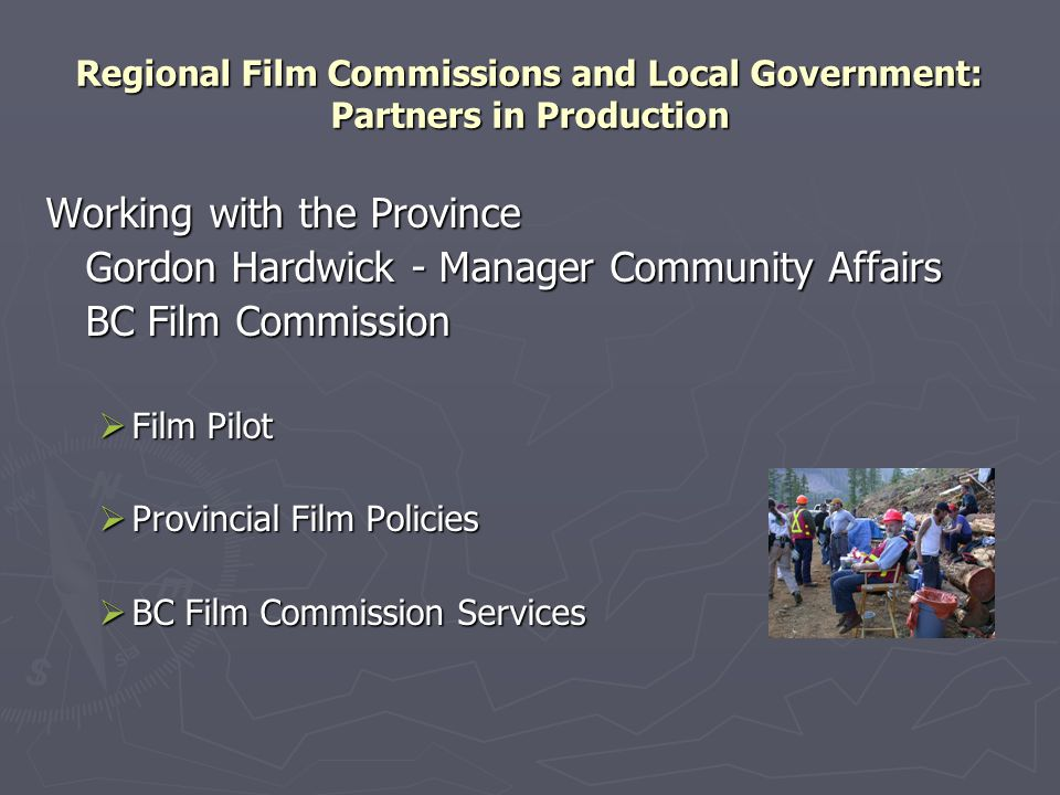 Regional Film Commissions and Local Government: Partners in Production Working with the Province Gordon Hardwick - Manager Community Affairs BC Film Commission  Film Pilot  Provincial Film Policies  BC Film Commission Services