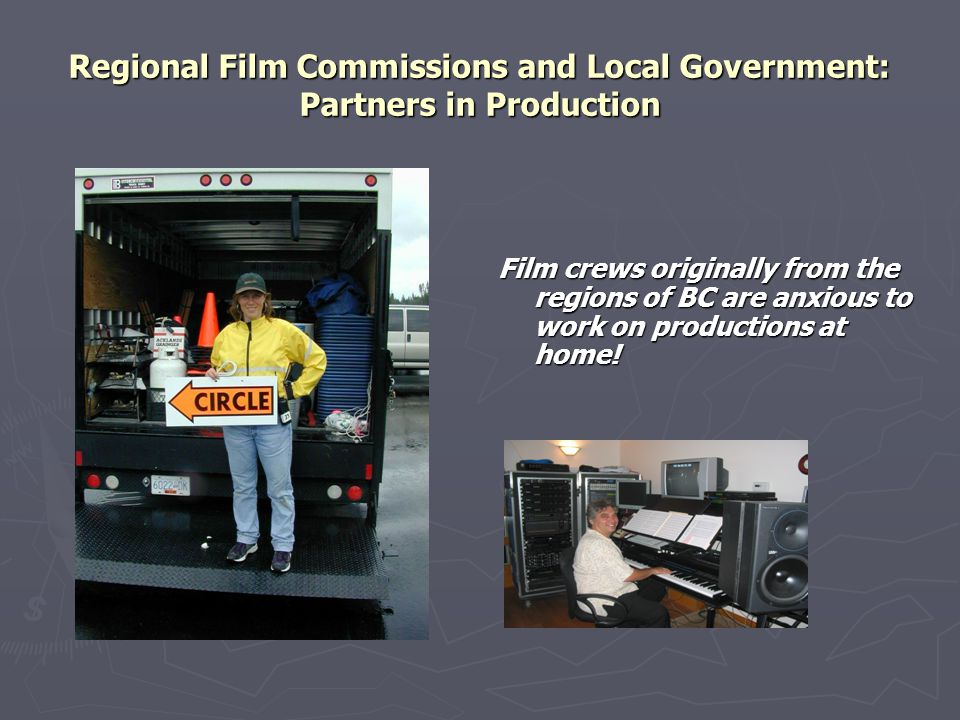 Regional Film Commissions and Local Government: Partners in Production Film crews originally from the regions of BC are anxious to work on productions at home!