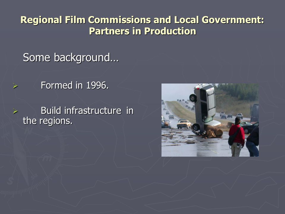 Regional Film Commissions and Local Government: Partners in Production Some background…  Formed in 1996.  Build infrastructure in the regions.