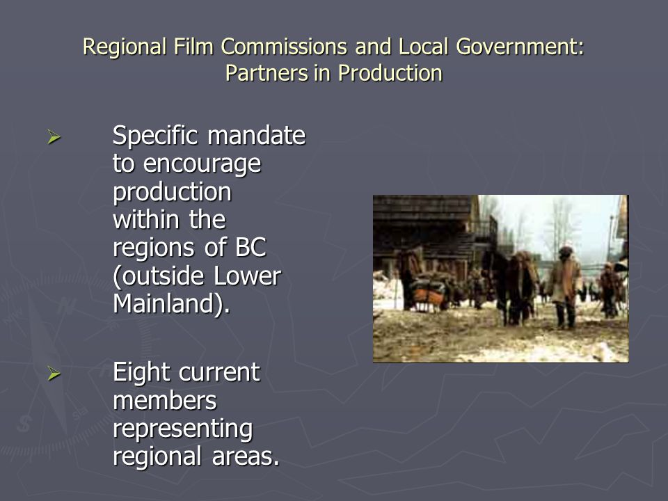 Regional Film Commissions and Local Government: Partners in Production  Specific mandate to encourage production within the regions of BC (outside Lo