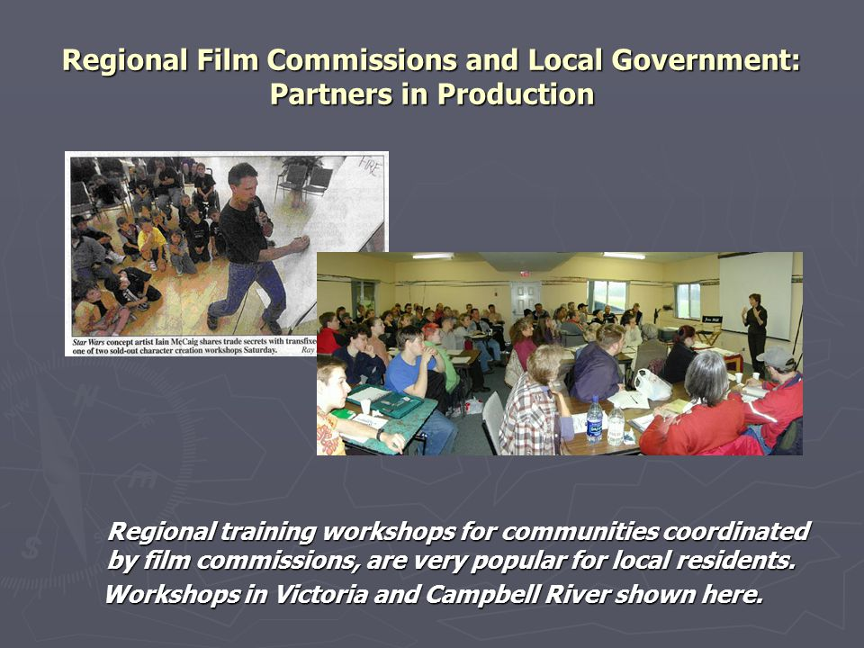 Regional Film Commissions and Local Government: Partners in Production Regional training workshops for communities coordinated by film commissions, are very popular for local residents.