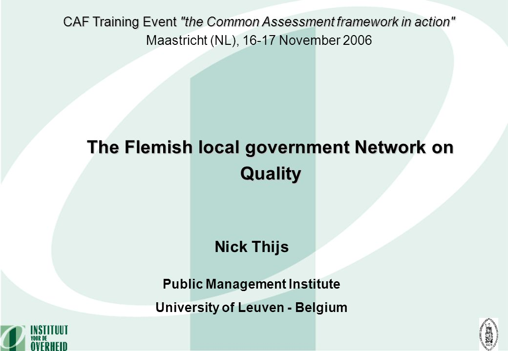 Nick Thijs Public Management Institute University of Leuven - Belgium The Flemish local government Network on Quality CAF Training Event the Common Assessment framework in action Maastricht (NL), 16-17 November 2006