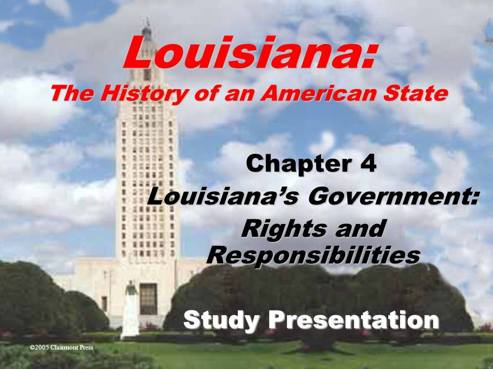 Louisiana: The History of an American State Chapter 4 Louisiana's Government: Rights and Responsibilities Study Presentation ©2005 Clairmont Press
