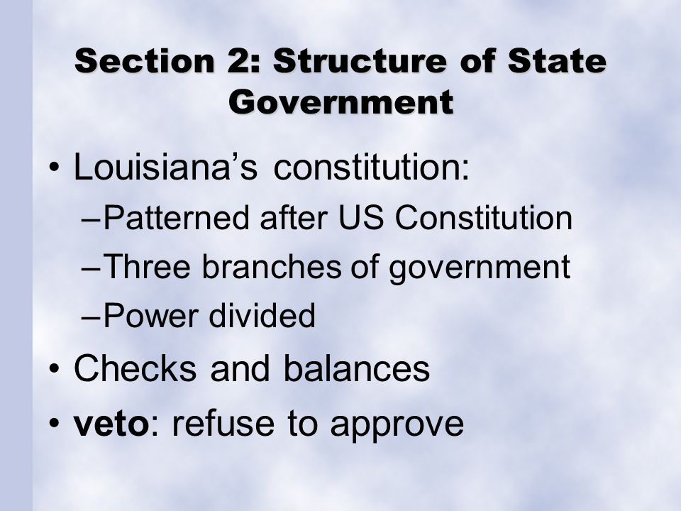 Section 2: Structure of State Government Louisiana's constitution: –Patterned after US Constitution –Three branches of government –Power divided Check