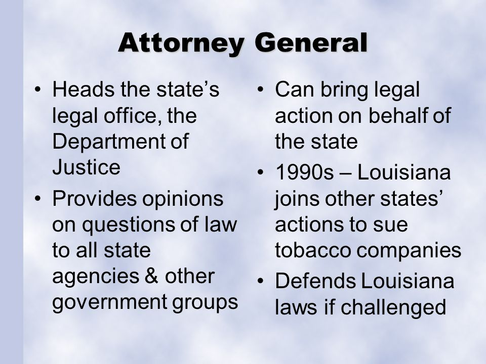 Attorney General Heads the state's legal office, the Department of Justice Provides opinions on questions of law to all state agencies & other governm