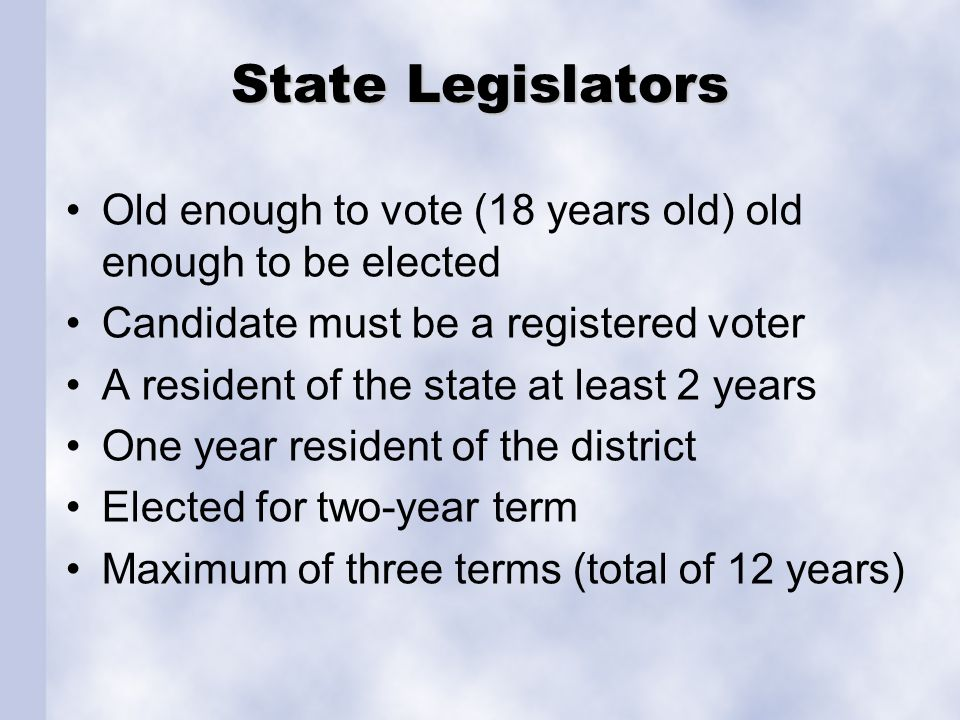 State Legislators Old enough to vote (18 years old) old enough to be elected Candidate must be a registered voter A resident of the state at least 2 y