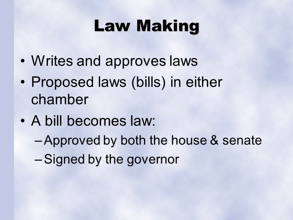 Law Making Writes and approves laws Proposed laws (bills) in either chamber A bill becomes law: –Approved by both the house & senate –Signed by the go