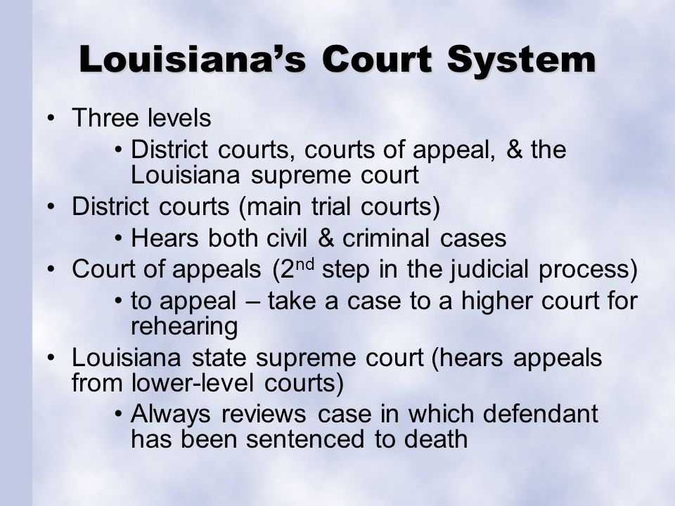 Louisiana's Court System Three levels District courts, courts of appeal, & the Louisiana supreme court District courts (main trial courts) Hears both