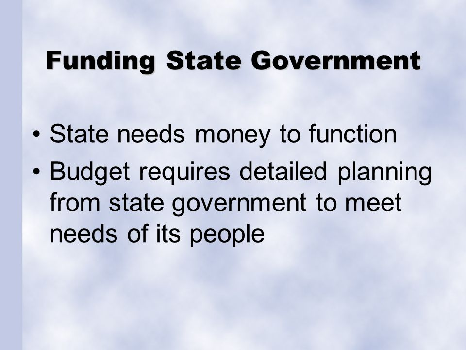 Funding State Government State needs money to function Budget requires detailed planning from state government to meet needs of its people