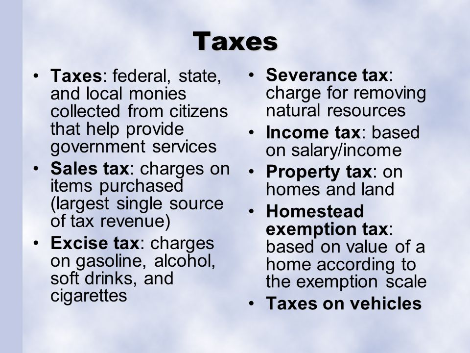 Taxes Taxes: federal, state, and local monies collected from citizens that help provide government services Sales tax: charges on items purchased (lar