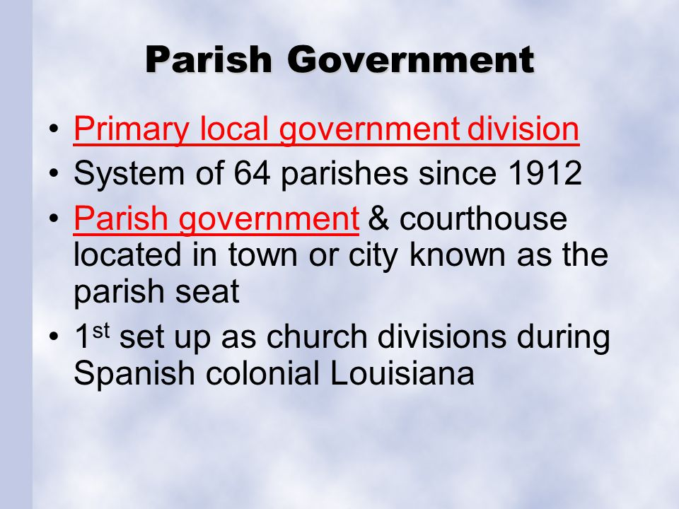 Parish Government Primary local government division System of 64 parishes since 1912 Parish government & courthouse located in town or city known as t