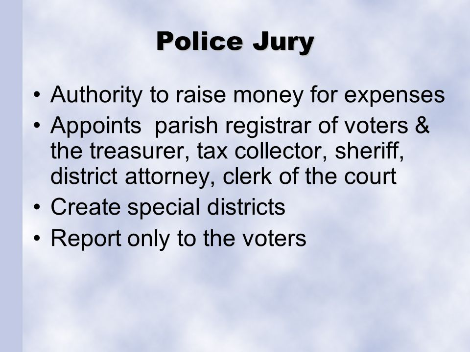 Police Jury Authority to raise money for expenses Appoints parish registrar of voters & the treasurer, tax collector, sheriff, district attorney, cler
