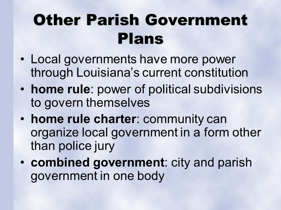 Other Parish Government Plans Local governments have more power through Louisiana's current constitution home rule: power of political subdivisions to