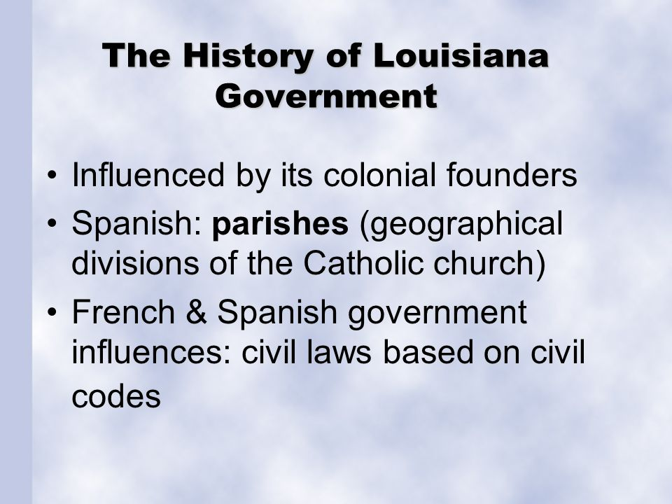 Parish Government Primary local government division System of 64 parishes since 1912 Parish government & courthouse located in town or city known as the parish seatParish government 1 st set up as church divisions during Spanish colonial Louisiana