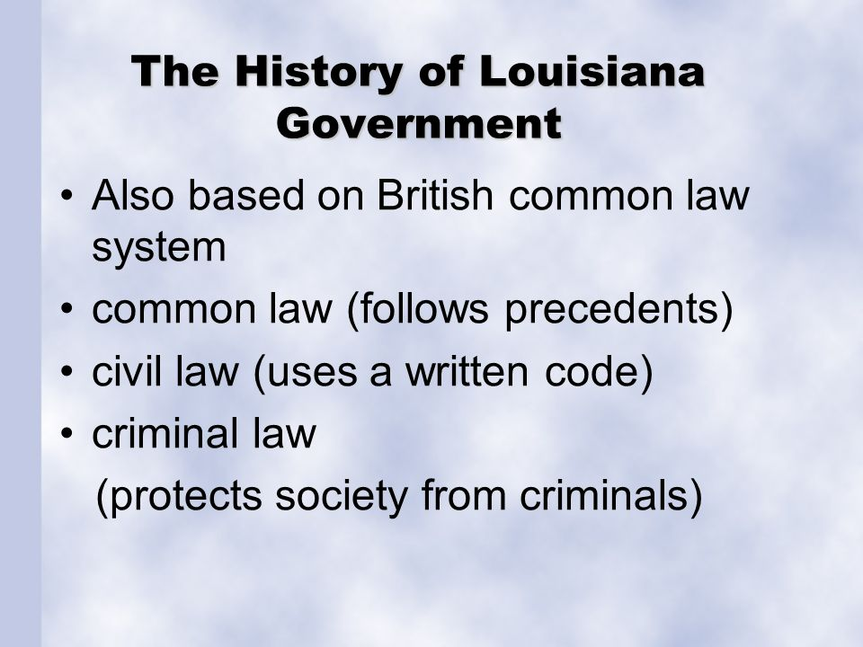 The History of Louisiana Government Also based on British common law system common law (follows precedents) civil law (uses a written code) criminal l