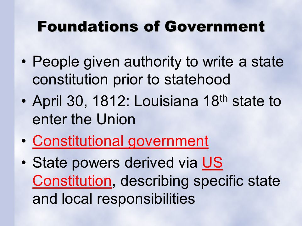 Foundations of Government People given authority to write a state constitution prior to statehood April 30, 1812: Louisiana 18 th state to enter the U