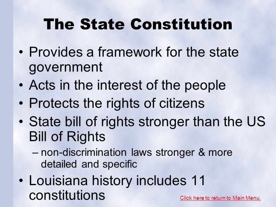 The State Constitution Provides a framework for the state government Acts in the interest of the people Protects the rights of citizens State bill of