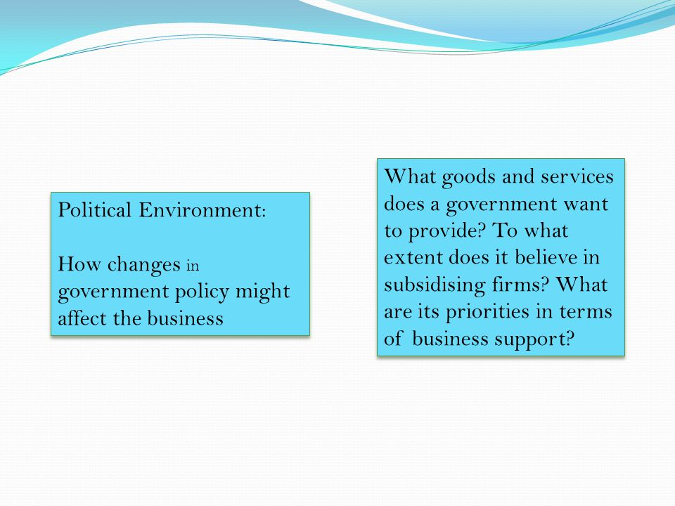 Political Environment: How changes in government policy might affect the business Political Environment: How changes in government policy might affect the business What goods and services does a government want to provide.