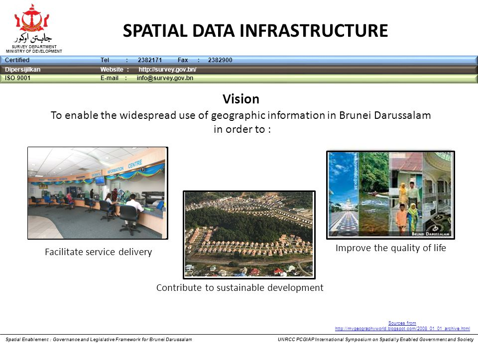 DipersijilkanWebsite : http://survey.gov.bn/ ISO 9001 E-mail : info@survey.gov.bn CertifiedTel : 2382171 Fax : 2382900 SURVEY DEPARTMENT MINISTRY OF DEVELOPMENT Vision To enable the widespread use of geographic information in Brunei Darussalam in order to : SPATIAL DATA INFRASTRUCTURE Contribute to sustainable development Spatial Enablement : Governance and Legislative Framework for Brunei Darussalam UNRCC PCGIAP International Symposium on Spatially Enabled Government and Society Facilitate service delivery Improve the quality of life Sources from http://mygeographyworld.blogspot.com/2008_01_01_archive.html