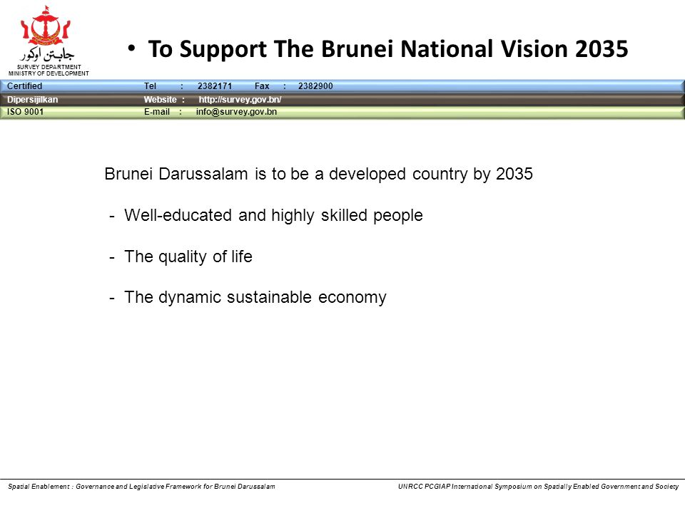 DipersijilkanWebsite : http://survey.gov.bn/ ISO 9001 E-mail : info@survey.gov.bn CertifiedTel : 2382171 Fax : 2382900 SURVEY DEPARTMENT MINISTRY OF DEVELOPMENT To Support The Brunei National Vision 2035 Brunei Darussalam is to be a developed country by 2035 - Well-educated and highly skilled people - The quality of life - The dynamic sustainable economy Spatial Enablement : Governance and Legislative Framework for Brunei Darussalam UNRCC PCGIAP International Symposium on Spatially Enabled Government and Society