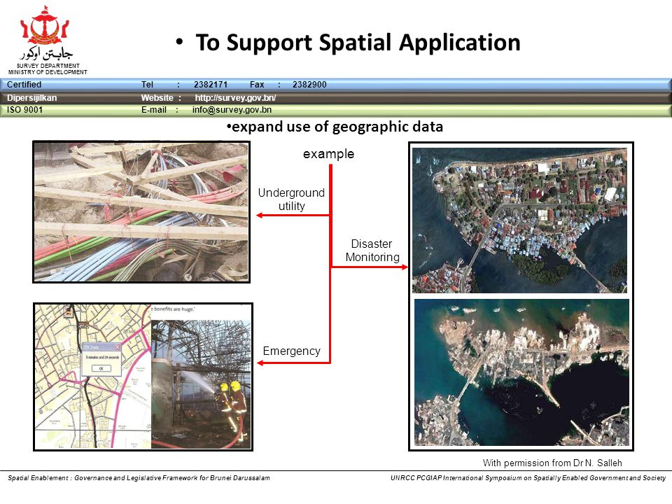 DipersijilkanWebsite : http://survey.gov.bn/ ISO 9001 E-mail : info@survey.gov.bn CertifiedTel : 2382171 Fax : 2382900 SURVEY DEPARTMENT MINISTRY OF DEVELOPMENT To Support Spatial Application Spatial Enablement : Governance and Legislative Framework for Brunei Darussalam UNRCC PCGIAP International Symposium on Spatially Enabled Government and Society Underground utility Emergency Disaster Monitoring example With permission from Dr N.