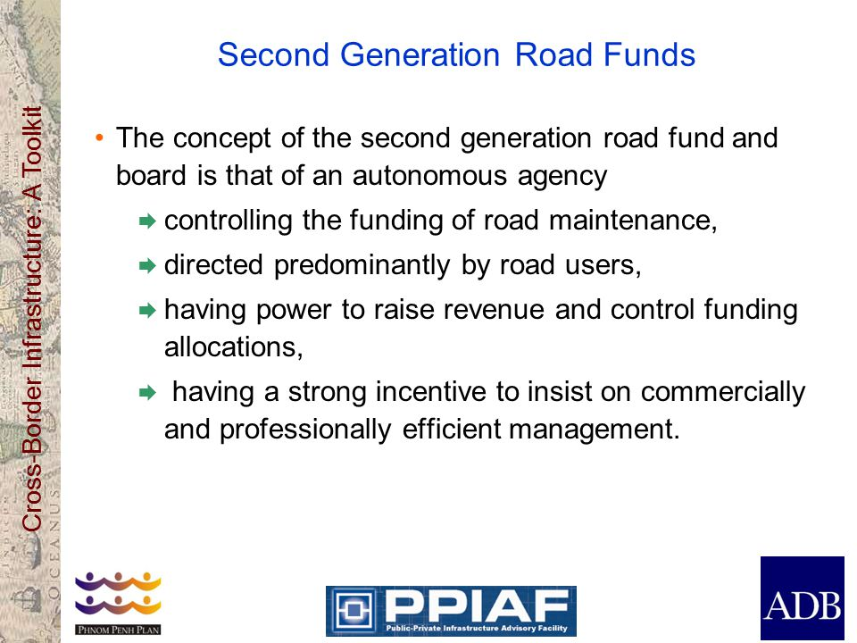 Cross-Border Infrastructure: A Toolkit Second Generation Road Funds The concept of the second generation road fund and board is that of an autonomous agency  controlling the funding of road maintenance,  directed predominantly by road users,  having power to raise revenue and control funding allocations,  having a strong incentive to insist on commercially and professionally efficient management.
