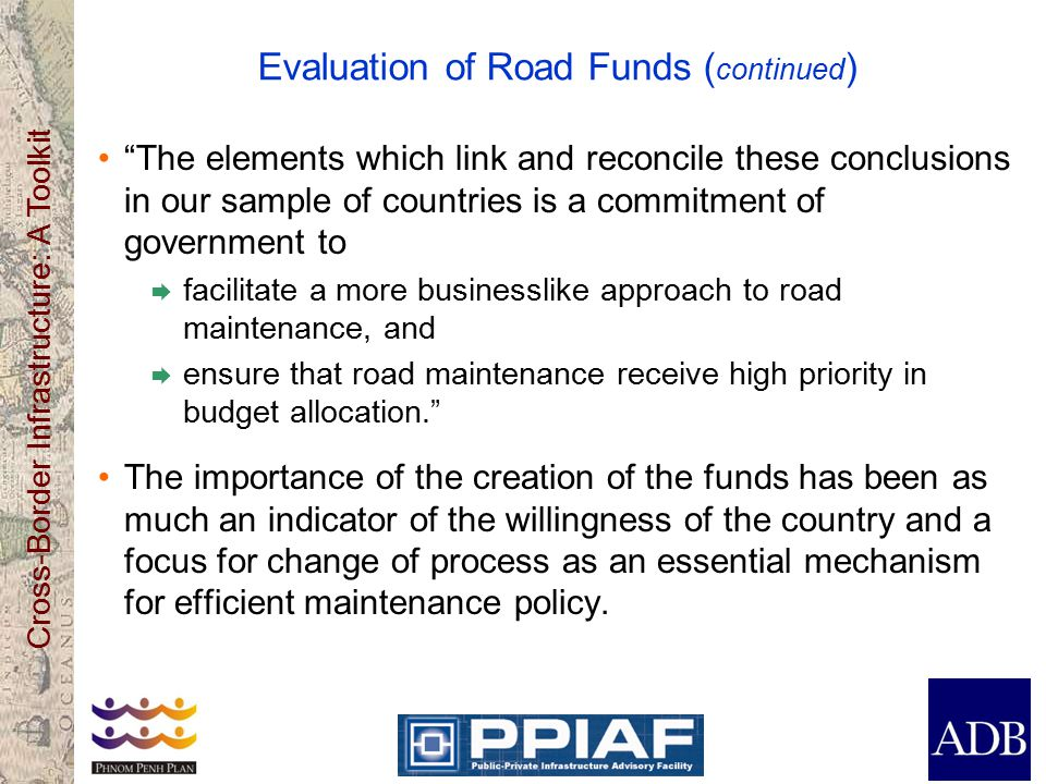 Cross-Border Infrastructure: A Toolkit Evaluation of Road Funds ( continued ) The elements which link and reconcile these conclusions in our sample of countries is a commitment of government to  facilitate a more businesslike approach to road maintenance, and  ensure that road maintenance receive high priority in budget allocation. The importance of the creation of the funds has been as much an indicator of the willingness of the country and a focus for change of process as an essential mechanism for efficient maintenance policy.