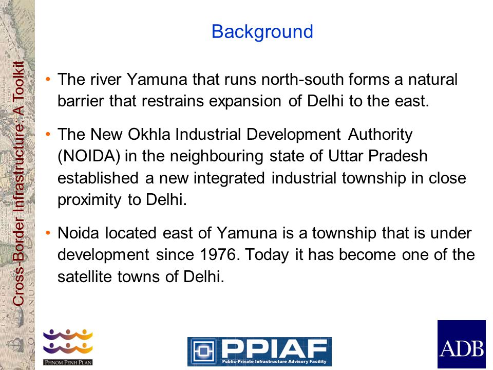 Cross-Border Infrastructure: A Toolkit Background The river Yamuna that runs north-south forms a natural barrier that restrains expansion of Delhi to the east.